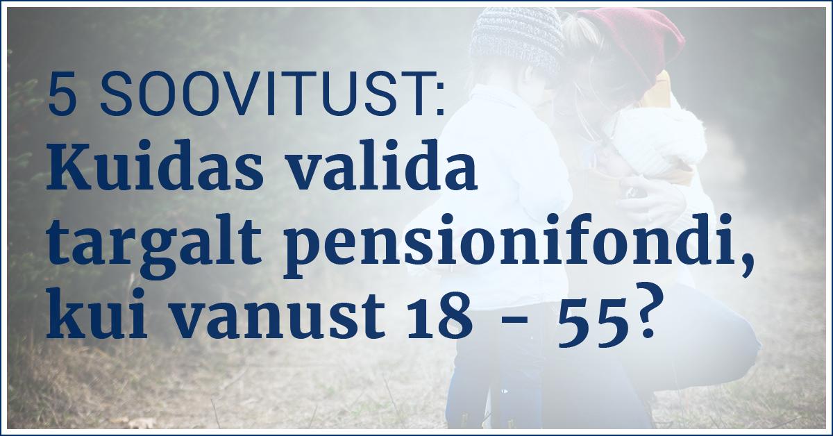 Kuidas valida pensionifondi, kui oled 18-55-aastane?